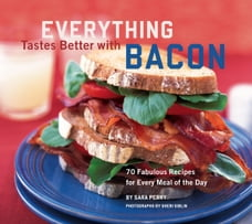 Everything Tastes Better with Bacon: 70 Fabulous Recipes for Every Meal of the Day