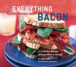 Book Everything Tastes Better with Bacon: 70 Fabulous Recipes for Every Meal of the Day by Sara Perry