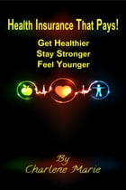 Health Insurance That Pays!: Get Healthier, Stay Stronger, Feel Younger by Charlene Marie