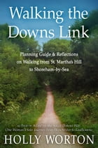 Walking the Downs Link: Planning Guide & Reflections on Walking from St. Martha's Hill to Shoreham-by-Sea by Holly Worton