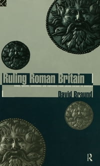 Ruling Roman Britain: Kings, Queens, Governors and Emperors from Julius Caesar to Agricola