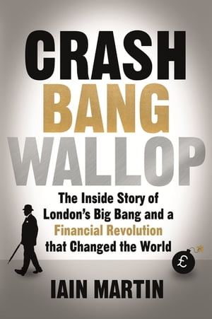 Crash Bang Wallop The Inside Story of London?s Big Bang and a Financial Revolution that Changed the World