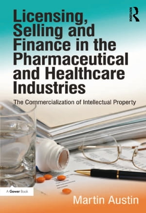 Licensing,  Selling and Finance in the Pharmaceutical and Healthcare Industries The Commercialization of Intellectual Property