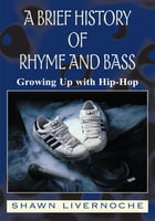 A Brief History Of Rhyme And Bass: Growing Up with Hip-Hop by Shawn Livernoche