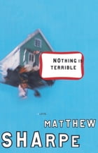 Nothing Is Terrible: A Novel by Matthew Sharpe