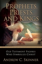 Prophets, Priests, and Kings: Old Testament Figures Who Symbolize Christ