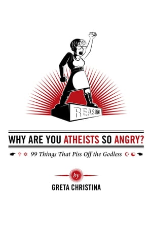 Why Are You Atheists So Angry? 99 Things That Piss Off the Godless