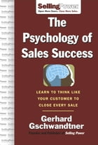 The Psychology of Sales Success: Learn to Think Like Your Customer to Clove Every Sale
