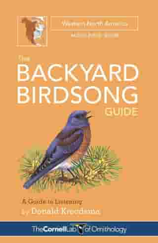 The Backyard Birdsong Guide Western North America: A Guide to Listening by Donald Kroodsma