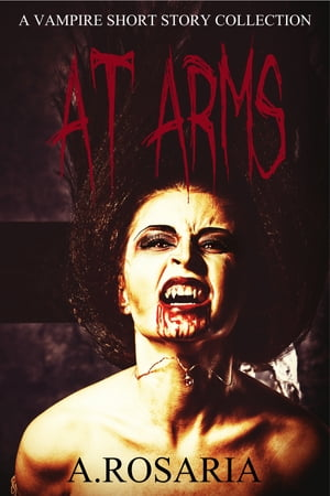 At Arms: A vampire short story collection by A.Rosaria
