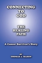 Connecting To God The Healing Path A Cancer Survivor's Story