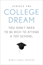 Achieve the College Dream: You Don't Need to Be Rich to Attend a Top School by Maria Carla Chicuen