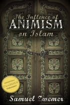The Influence of Animism on Islam (Illustrated) by Samuel Zwemer