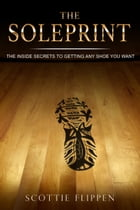 The Soleprint: The Inside Secrets To Getting Any Shoe You Want by Scottie Flippen