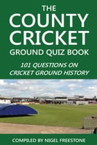 The County Cricket Ground Quiz Book: 101 Questions on Cricket Ground History by Nigel Freestone