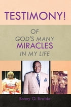 TESTIMONY!: OF GOD'S MANY MIRACLES IN MY LIFE by Sonny O. Braide