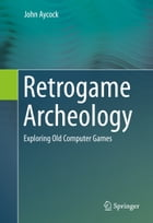 Retrogame Archeology: Exploring Old Computer Games by John Aycock
