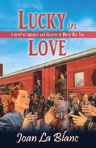Lucky In Love: A Novel of Romance and Disaster In World War Two by Joan La Blanc