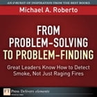 From Problem-Solving to Problem-Finding: Great Leaders Know How to Detect Smoke, Not Just Raging Fires by Michael A. Roberto