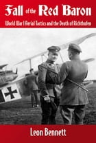 Fall of the Red Baron: World War I Aerial Tactics and the Death of Richthofen: World War I Aerial Tactics and the Death of Richthofen by Bennett, Leon