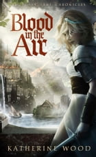 Blood in The Air: The Kari True Chronicles by Katherine Wood