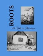 Roots - A Life in Review by Cassie Merko