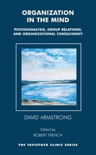 Organization in the Mind: Psychoanalysis, Group Relations and Organizational Consultancy