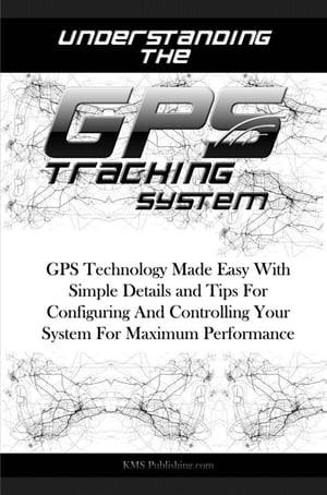 Understanding The GPS Tracking System GPS Technology Made Easy With Simple Details and Tips For Configuring And Controlling Your System For Maximum Pe
