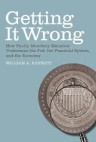 Getting it Wrong: How Faulty Monetary Statistics Undermine the Fed, the Financial System, and the Economy by William A. Barnett