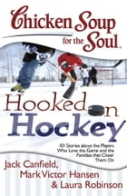 Chicken Soup for the Soul: Hooked on Hockey: 101 Stories about the Players Who Love the Game and…