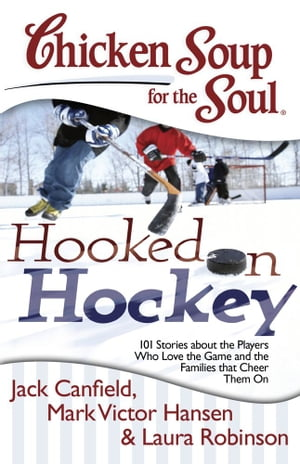 Chicken Soup for the Soul: Hooked on Hockey: 101 Stories about the Players Who Love the Game and the Families that Cheer Them On by Jack Canfield
