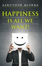 Happiness Is All We Want by Ashutosh Mishra