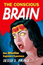 The Conscious Brain: How Attention Engenders Experience by Jesse J. Prinz