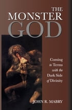 The Monster God: Coming to Terms with the Dark Side of Divinity by John R. Mabry