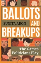 Ballots and Breakups: The Games Politicians Play by Ms Sunita Aron