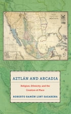 Aztlán and Arcadia: Religion, Ethnicity, and the Creation of Place by Roberto Ramón Lint Sagarena