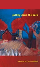 Pulling Down the Barn: Memories of a Rural Childhood by Anne-Marie Oomen