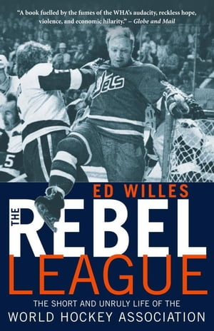 The Rebel League The Short and Unruly Life of the World Hockey Association