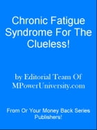 Chronic Fatigue Syndrome For The Clueless! by Editorial Team Of MPowerUniversity.com