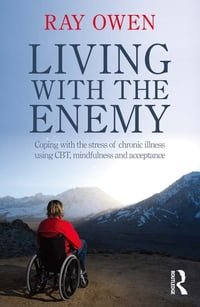 Living with the Enemy: Coping with the stress of chronic illness using CBT, mindfulness and…