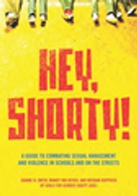 Hey, Shorty!: A Guide to Combating Sexual Harassment and Violence in Schools and on the Streets