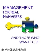 Management For Real Managers And Those Who Want To Be by Vincent Lutheran