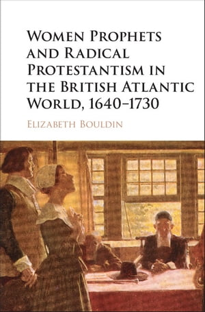 Women Prophets and Radical Protestantism in the British Atlantic World,  1640?1730