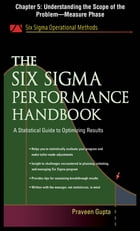The Six Sigma Performance Handbook, Chapter 5 - Understanding the Scope of the Problem--Measure Phase by Praveen Gupta