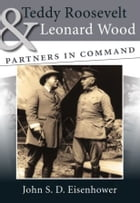 Teddy Roosevelt and Leonard Wood: Partners in Command by John S. D. Eisenhower