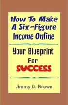 How To Make A Six Figure Online: Your Blueprint For Success by Jimmy D. Brown