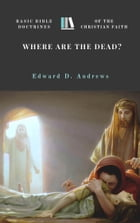 WHERE ARE THE DEAD?: Basic Bible Doctrines of the Christian Faith by Edward D. Andrews