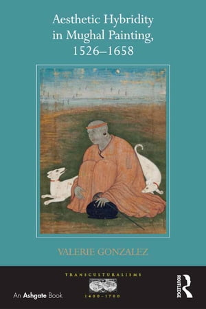 Aesthetic Hybridity in Mughal Painting,  1526?1658