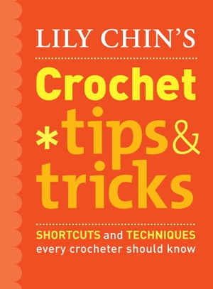 Lily Chin's Crochet Tips and Tricks: Shortcuts and Techniques Every Crocheter Should Know by Lily Chin
