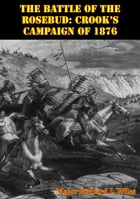The Battle Of The Rosebud: Crook's Campaign Of 1876 by Major Richard I. Wiles